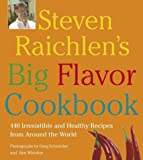 Steven Raichlen's Big Flavor Cookbook: 450 Irresistable and Healthy Recipes from Around the World
