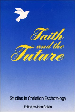 Faith and the Future: Studies in Christian Eschatology