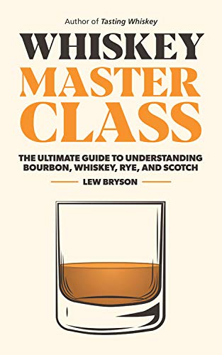 Whiskey Master Class: The Ultimate Guide to Understanding Bourbon, Whiskey, Rye, and Scotch