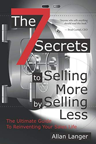 The 7 Secrets to Selling More by Selling Less: .....The Ultimate Guide to Reinventing Your Sales Life
