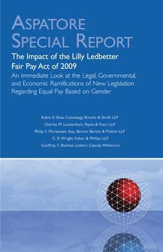 The Impact of the Lilly Ledbetter Fair Pay Act of 2009: An Immediate Look at the Legal, Governmental, and Economic Ramifications of New Legislation ... Pay Based on Gender (Aspatore Special Report)