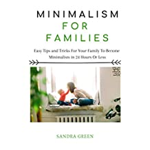 MINIMALISM FOR FAMILIES: Easy Tips and Tricks For Your Family To Become Minimalists in 24 Hours or Less (Minimalism, Minimalism for Families, Minimalists)