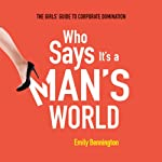 Who Says It's a Man's World: The Girls' Guide to Corporate Domination | Emily Bennington