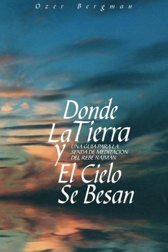 Donde La Tierra y El Cielo Se Besan: Una Guía para la Senda de Meditación del Rebe Najman (Spanish Edition)