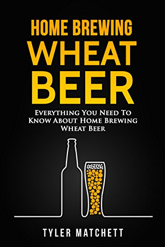Home Brewing Wheat Beer: Everything You Need To Know About Home Brewing Wheat Beer by Tyler Matchett