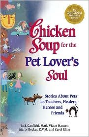 Chicken Soup for the Pet Lover's Soul: Stories about Pets as Teachers, Healers, Heroes and Friends by Jack Canfield, Mark Victor Hansen, Marty Becker, D.V.M., Carol Kline