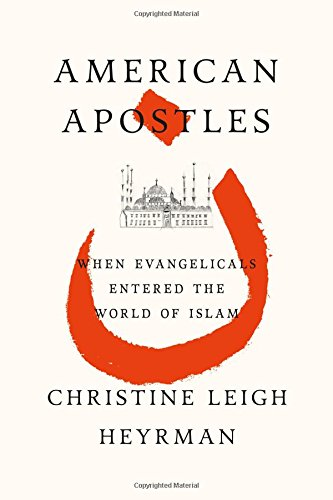 American Apostles: When Evangelicals Entered The World Of Islam