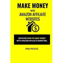 Make Money With Amazon Affiliate Websites: Discover How To Make Money With Amazon Affiliate Marketing