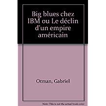 Big blues chez IBM, ou, Le déclin d'un empire américain