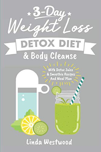 Detox: 3-Day Weight Loss Detox Diet & Body Cleanse (With Detox Juice & Smoothie Recipes And Meal Plan)