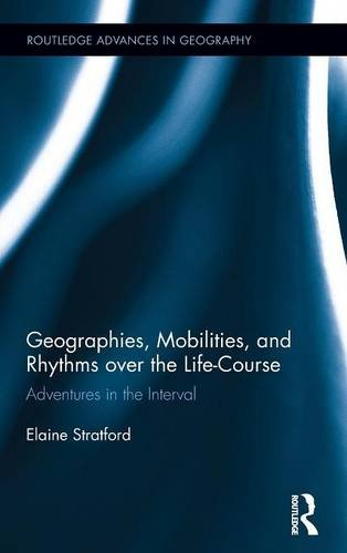 Geographies, Mobilities, and Rhythms over the Life-Course: Adventures in the Interval (Routledge Advances in Geography)