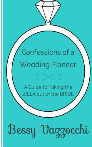 Confessions of a Wedding Planner: A Guide to Taking the ZILLA out of the Bride