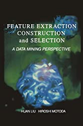 Feature Extraction, Construction and Selection: A Data Mining Perspective (The Springer International Series in Engineering and Computer Science)