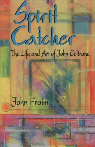 Spirit Catcher: The Life and Art of John Coltrane
