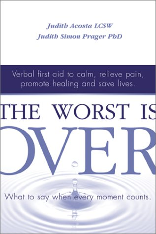 The Worst Is Over: What to Say When Every Moment Counts--Verbal First Aid to Calm, Relieve Pain, Promote Healing, and Sa