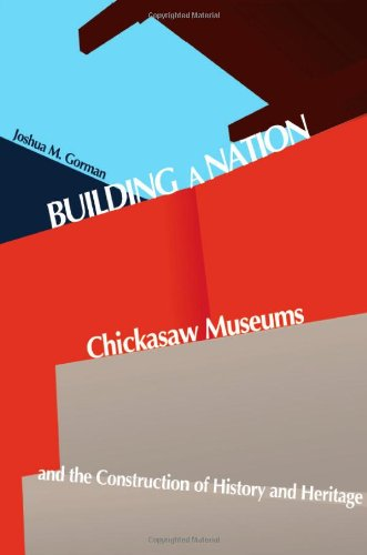 Download Building a Nation: Chickasaw Museums and the Construction of History and Heritage (Contemporary American Indian Studies) PDF