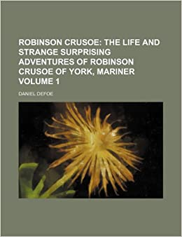 Robinson Crusoe: The life and strange surprising adventures of Robinson Crusoe of York, mariner Volume 1