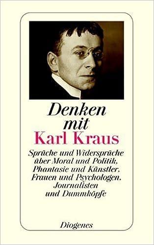 Denken Mit Karl Kraus: Sprüche Und Widersprüche über Moral Und Politik,  Phantasie Und Künstler, Frauen Und Psychologen, Journalisten Und Dummköpfe:  ...