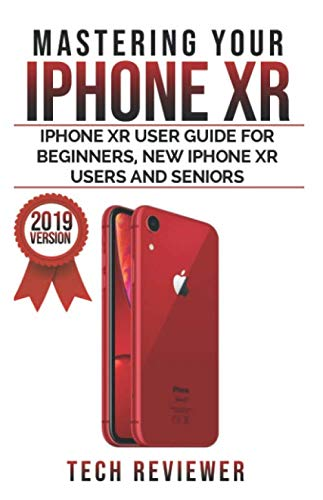 Mastering your iPhone XR: iPhone XR User Guide for Beginners, New iPhone XR Users and Seniors ()