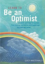 Learn to Be an Optimist: Visualise Your Way to Success, Find Lifelong Confidence and Happiness, Discover Self-belief