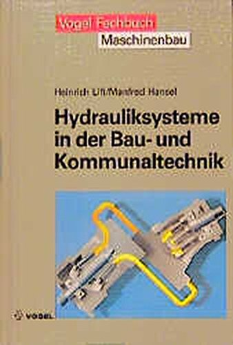 Hydrauliksysteme in der Bau- und Kommunaltechnik: Grundlagen der Mobilhydraulik. Aufbau und Funktion von Hydrauliksystemen. Fehlersuche und Wartungsmassnahmen (Vogel-Fachbücher)