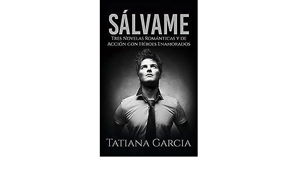 Sálvame: Tres Novelas Románticas y de Acción con Héroes Enamorados (Colección de Romance) (Spanish Edition) - Kindle edition by Tatiana Garcia.