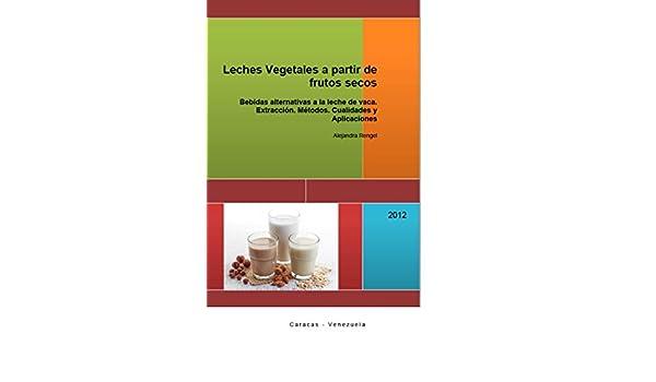 Leches Vegetales a partir de frutos secos: Bebidas alternativas a la leche de vaca. Extracción. Métodos. Cualidades y Aplicaciones eBook: Alejandra Rengel: ...
