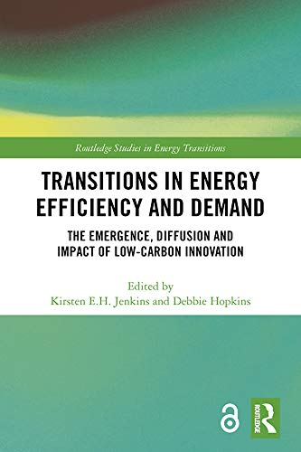Transitions in Energy Efficiency and Demand (Open Access): The Emergence, Diffusion and Impact of Low-Carbon Innovation (Routledge Studies in Energy Transitions)