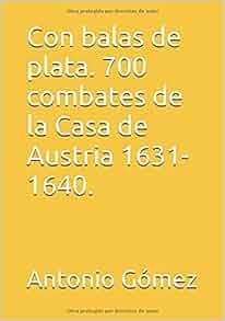 Con balas de plata. 700 combates de la Casa de Austria 1631-1640. (Spanish Edition): Antonio Gómez: 9781520467818: Amazon.com: Books