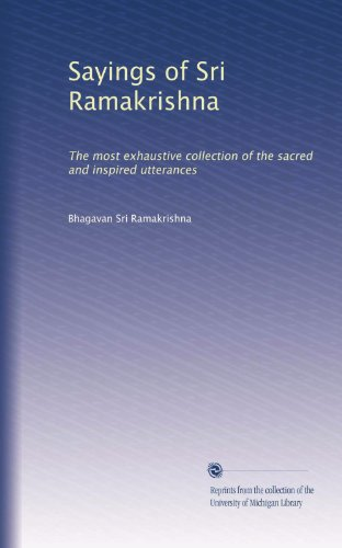 Sayings of Sri Ramakrishna: The most exhaustive collection of the sacred and inspired utterances