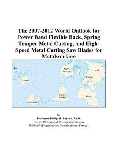 The 2007-2012 World Outlook for Power Band Flexible Back, Spring Temper Metal Cutting, and High-Speed Metal Cutting Saw Blades for Metalworking