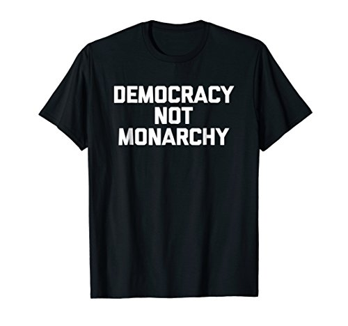 (Democracy Not Monarchy T-Shirt funny saying political humor)
