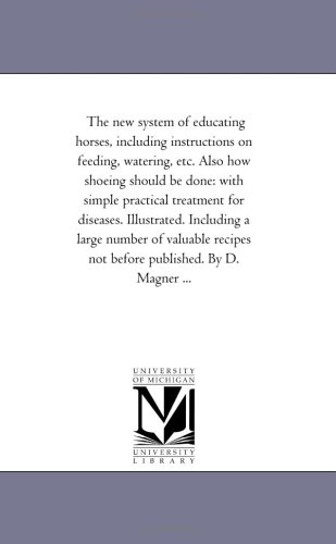 Read Online The new system of educating horses, including instructions on feeding, watering, etc. Also how shoeing should be done: with simple practical treatment ... recipes not before published. By D. Mag PDF