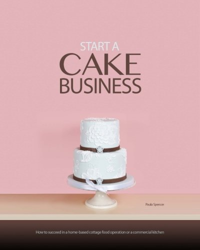 Start a Cake Business: At Home, in a Commercial Kitchen, or in a Retail Cake (Michelle Green)