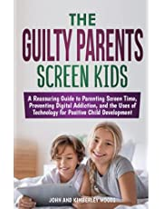 The Guilty Parents - Screen Kids: A Reassuring Guide to Parenting Screen Time, Preventing Digital Addiction, and the Uses of Technology for Positive Child Development