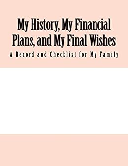 My History, My Financial Plans, and My Final Wishes: A Record and Checklist  for My Family