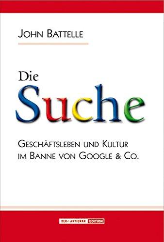 Die Suche. Geschäftleben und Kultur im Banne von Google & Co