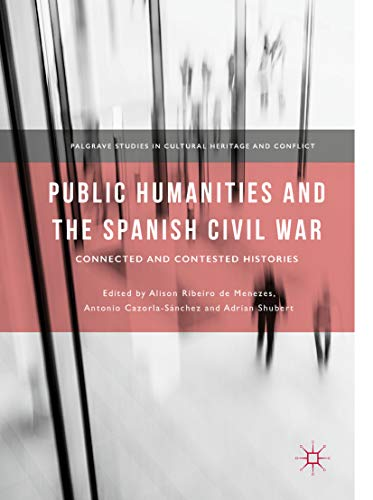 Public Humanities and the Spanish Civil War: Connected and Contested Histories (Palgrave Studies in Cultural Heritage and Conflict) por Alison Ribeiro de Menezes,Antonio Cazorla-Sánchez,Adrian Shubert,Ribeiro de Menezes, Alison
