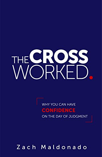 The Cross Worked.: Why You Can Have Confidence On The Day of Judgment (By Grace We Have Been Saved Through Faith)