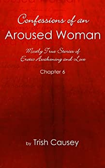 Confessions of an Aroused Woman - Chapter 6 by [Causey, Trish]
