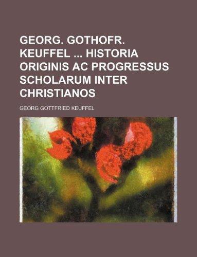 Download Georg. Gothofr. Keuffel Historia Originis AC Progressus Scholarum Inter Christianos PDF
