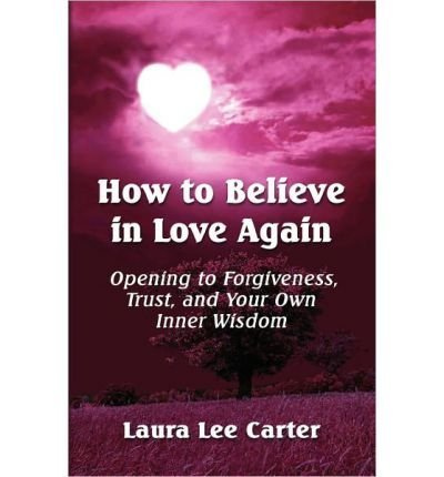 Download [(How to Believe in Love Again: Opening to Forgiveness, Trust and Your Own Inner Wisdom)] [Author: Laura Lee Carter] published on (January, 2011) pdf epub
