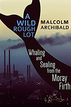 A Wild Rough Lot: Whaling and Sealing from the Moray Firth by [Archibald, Malcolm]