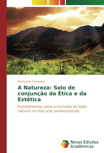 Download A Natureza: Solo de conjunção da Ética e da Estética: Fundamentos para a inclusão do belo natural no discurso ambientalista (Portuguese Edition) pdf