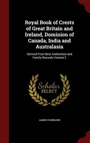 Royal Book of Crests of Great Britain and Ireland, Dominion of Canada, India and Australasia: Derived From Best Authorities and Family Records Volume 2