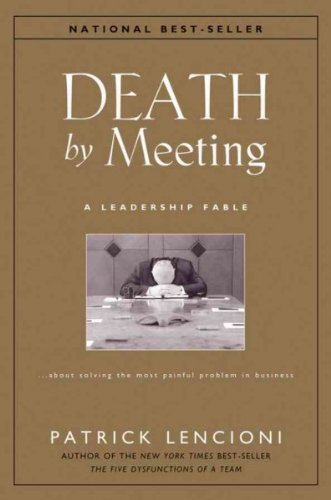 Death By Meeting A Leadership Fable About Solving The Most Painful Problem In Business Death By Meeting