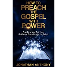 How to Preach the Gospel with Power: Practical and Spiritual Step by Step Guidance from initial Prayer to the Pulpit