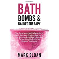 Bath Bombs & Balneotherapy: The Surprising Health Benefits of Bath Bombs and Ancient Secrets of Hot Springs, Dead Sea Minerals and CO2 Baths for Beautiful Skin, Increased Energy, and Weight Loss