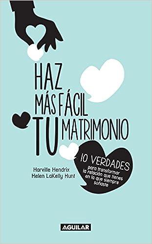 Book Haz Mas Facil Tu Matrimonio: 10 Verdades Para Transformar la Relacion Que Tienes en la Que Siempre Sonaste