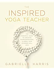 The Inspired Yoga Teacher: The Essential Guide to Creating Transformational Classes your Students will Love